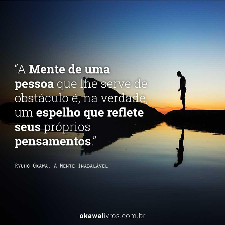 A Mente de uma pessoa que lhe serve de obstáculo é, na verdade, um espelho que reflete seus próprios pensamentos.