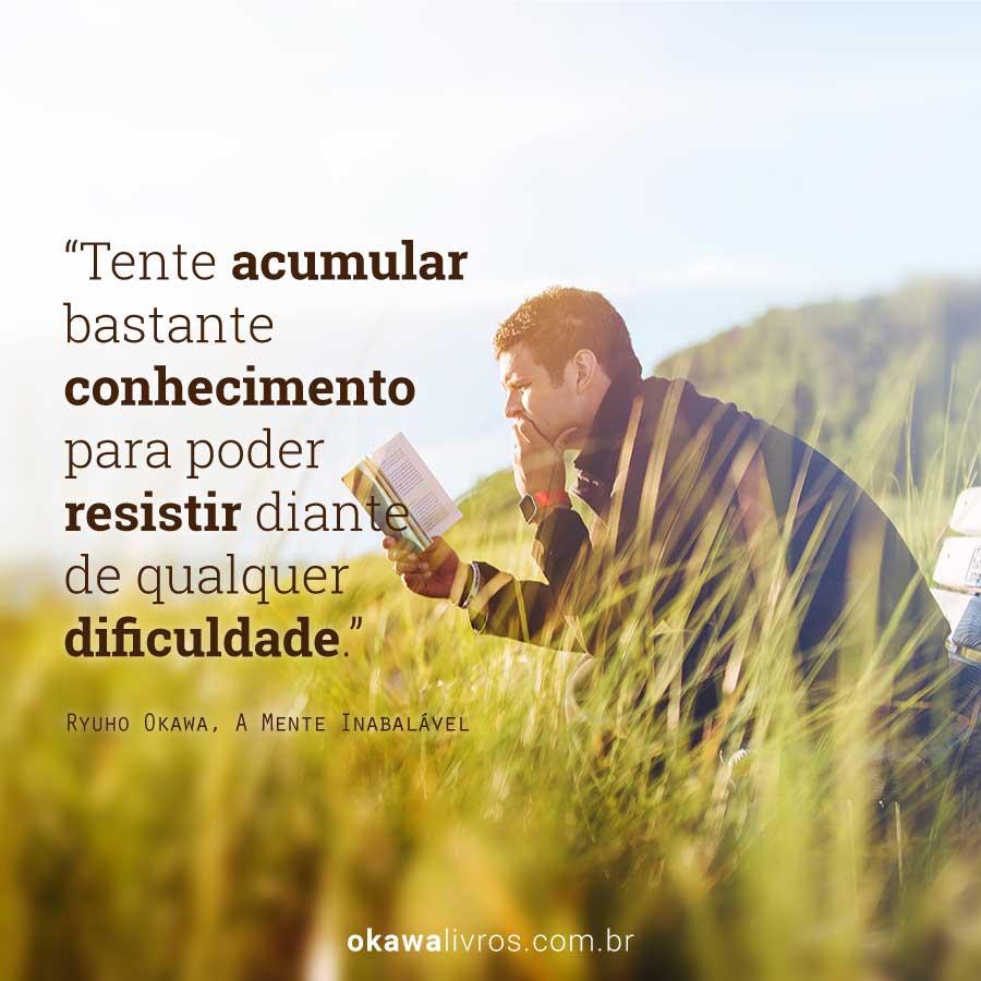 Tente acumular bastante conhecimento para poder resistir diante de qualquer dificuldade